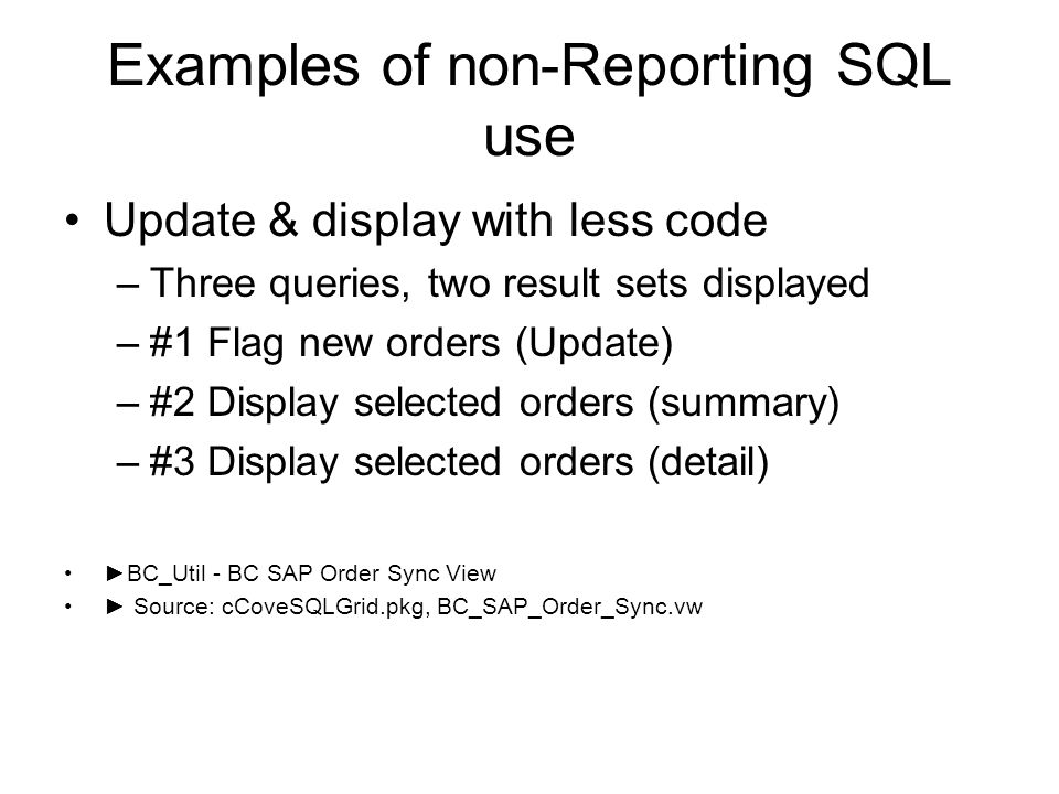 Examples of non-Reporting SQL use Update & display with less code –Three queries, two result sets displayed –#1 Flag new orders (Update) –#2 Display selected orders (summary) –#3 Display selected orders (detail) BC_Util - BC SAP Order Sync View Source: cCoveSQLGrid.pkg, BC_SAP_Order_Sync.vw