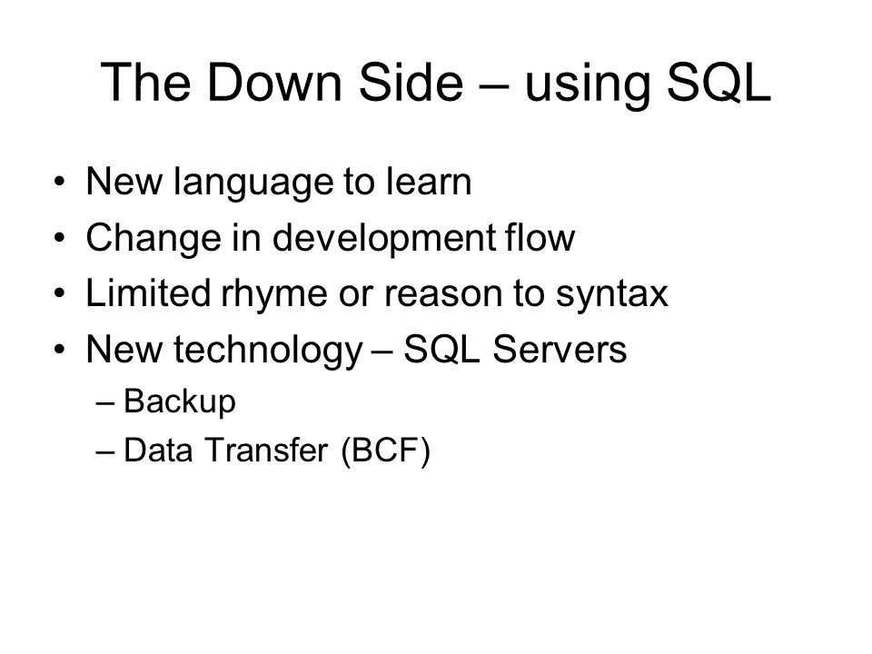 The Down Side – using SQL New language to learn Change in development flow Limited rhyme or reason to syntax New technology – SQL Servers –Backup –Data Transfer (BCF)