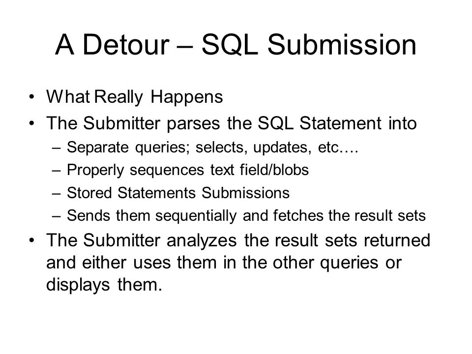 A Detour – SQL Submission What Really Happens The Submitter parses the SQL Statement into –Separate queries; selects, updates, etc….