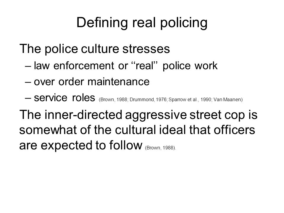 Defining real policing The police culture stresses –law enforcement or real police work –over order maintenance –service roles (Brown, 1988; Drummond, 1976; Sparrow et al., 1990; Van Maanen) The inner-directed aggressive street cop is somewhat of the cultural ideal that officers are expected to follow (Brown, 1988).