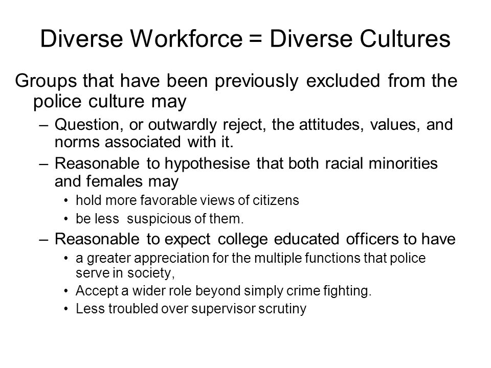 Diverse Workforce = Diverse Cultures Groups that have been previously excluded from the police culture may –Question, or outwardly reject, the attitudes, values, and norms associated with it.