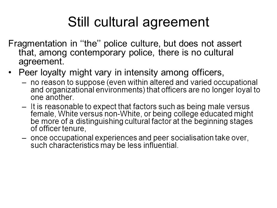 Still cultural agreement Fragmentation in the police culture, but does not assert that, among contemporary police, there is no cultural agreement.