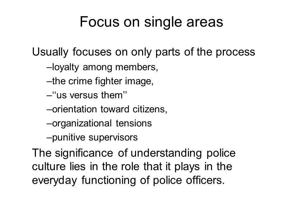 Focus on single areas Usually focuses on only parts of the process –loyalty among members, –the crime fighter image, –us versus them –orientation toward citizens, –organizational tensions –punitive supervisors The significance of understanding police culture lies in the role that it plays in the everyday functioning of police officers.
