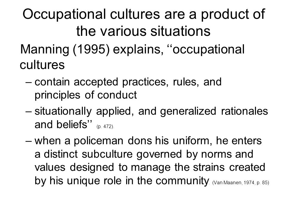 Occupational cultures are a product of the various situations Manning (1995) explains, occupational cultures –contain accepted practices, rules, and principles of conduct –situationally applied, and generalized rationales and beliefs (p.