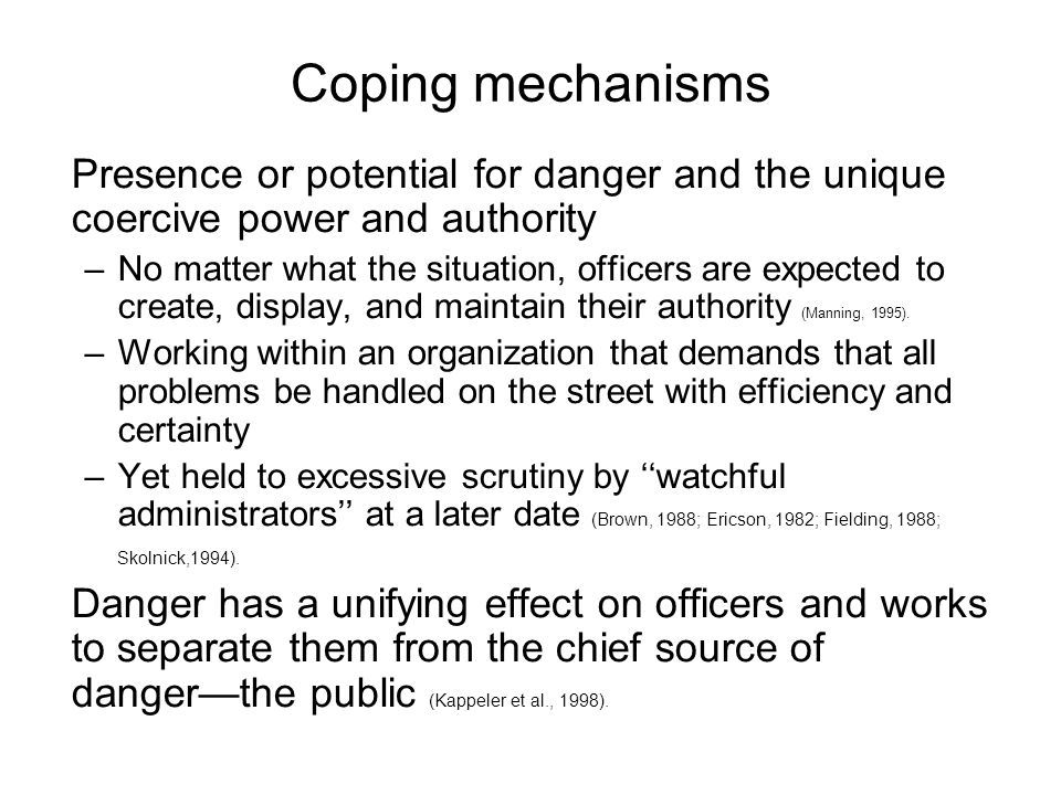 Coping mechanisms Presence or potential for danger and the unique coercive power and authority –No matter what the situation, officers are expected to create, display, and maintain their authority (Manning, 1995).