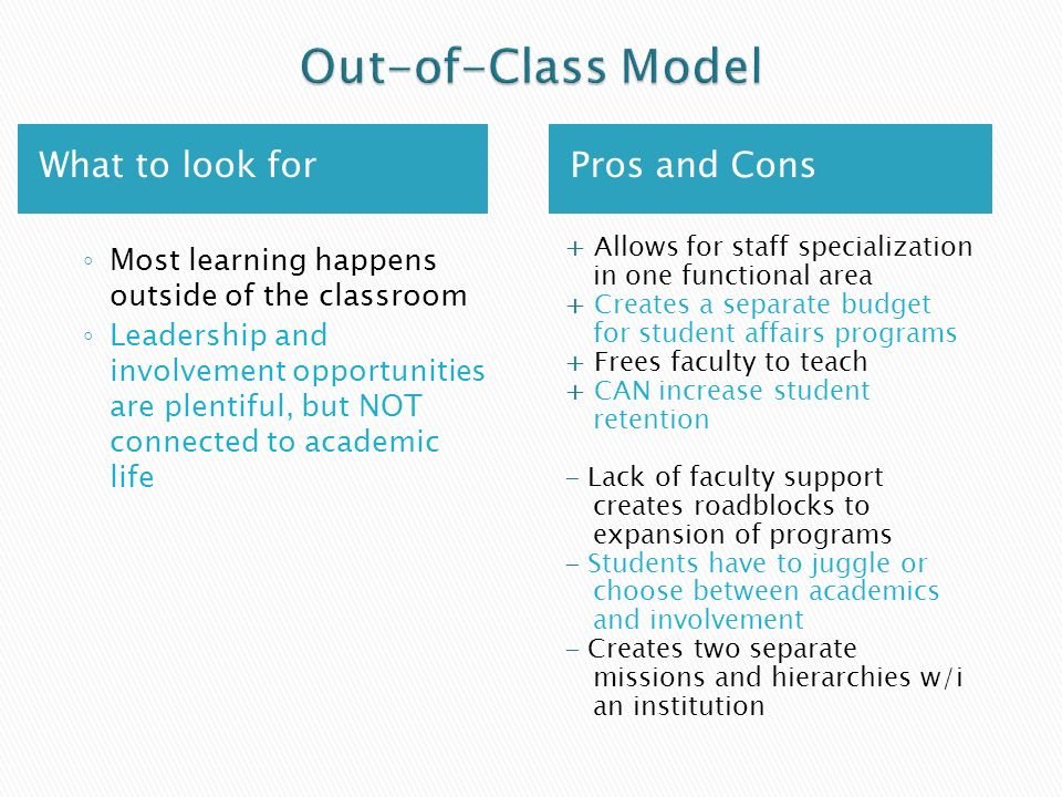 What to look forPros and Cons Most learning happens outside of the classroom Leadership and involvement opportunities are plentiful, but NOT connected to academic life + Allows for staff specialization in one functional area + Creates a separate budget for student affairs programs + Frees faculty to teach + CAN increase student retention - Lack of faculty support creates roadblocks to expansion of programs - Students have to juggle or choose between academics and involvement - Creates two separate missions and hierarchies w/i an institution