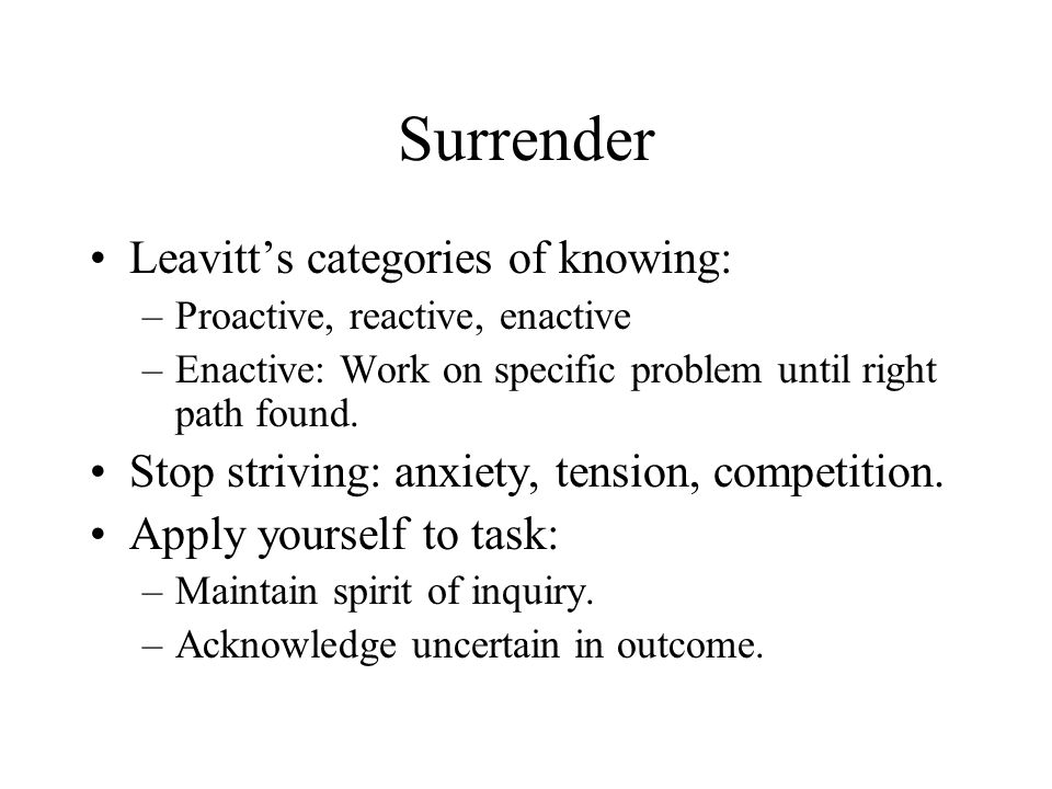 Surrender Leavitts categories of knowing: –Proactive, reactive, enactive –Enactive: Work on specific problem until right path found.