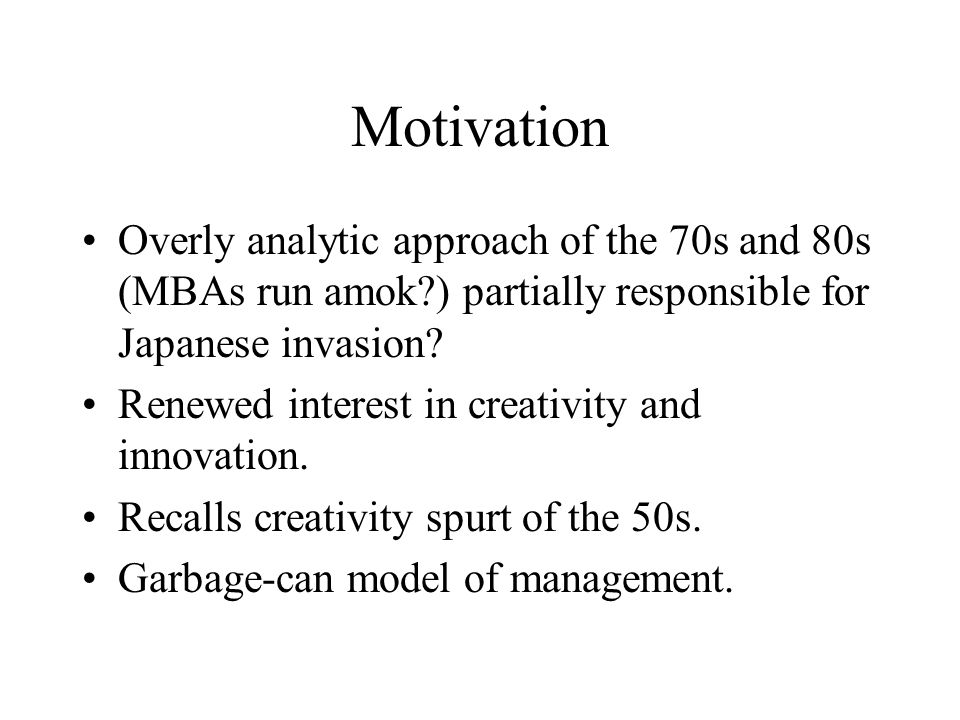 Motivation Overly analytic approach of the 70s and 80s (MBAs run amok ) partially responsible for Japanese invasion.