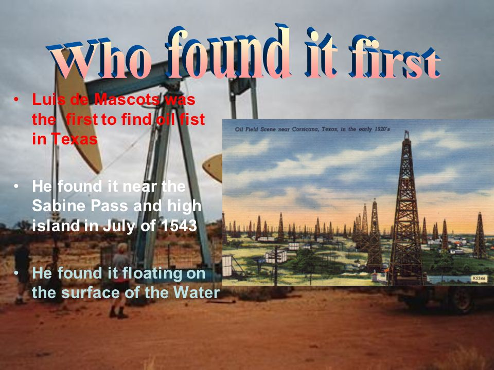 Luis de Mascots was the first to find oil fist in Texas He found it near the Sabine Pass and high island in July of 1543 He found it floating on the surface of the Water