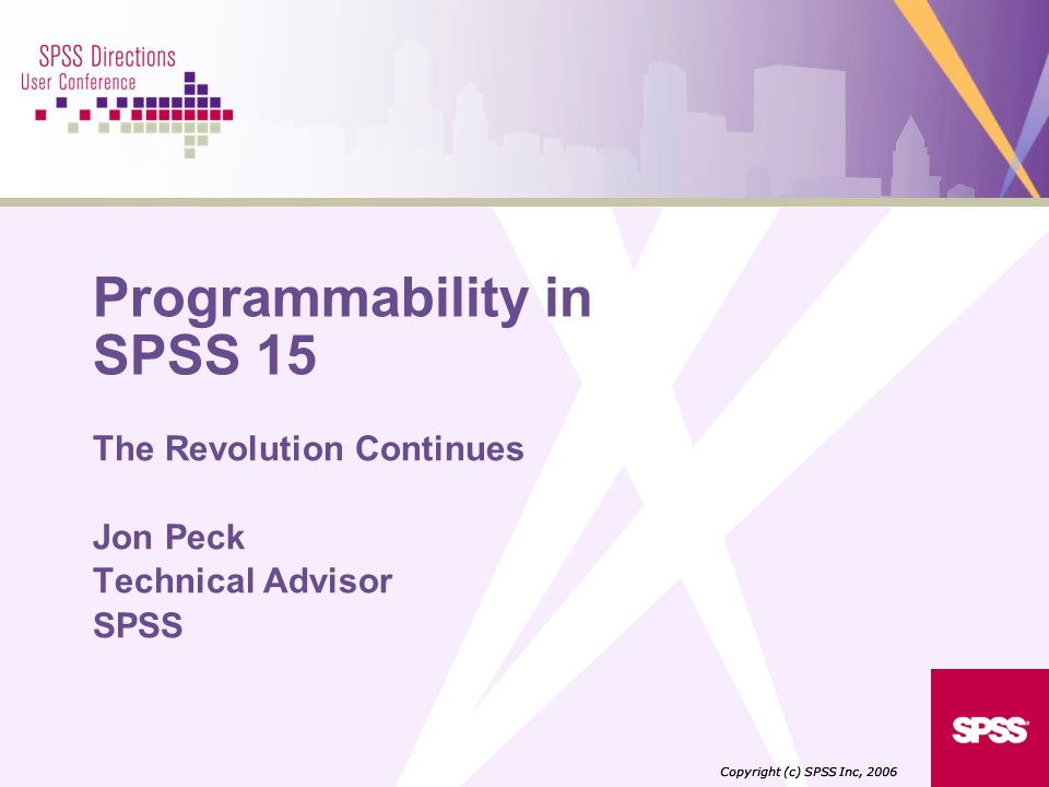 Programmability in SPSS 15 The Revolution Continues Jon Peck Technical Advisor SPSS Copyright (c) SPSS Inc, 2006