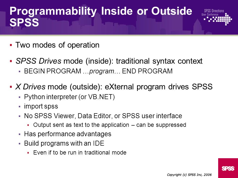 Two modes of operation SPSS Drives mode (inside): traditional syntax context BEGIN PROGRAM …program… END PROGRAM X Drives mode (outside): eXternal program drives SPSS Python interpreter (or VB.NET) import spss No SPSS Viewer, Data Editor, or SPSS user interface Output sent as text to the application – can be suppressed Has performance advantages Build programs with an IDE Even if to be run in traditional mode Copyright (c) SPSS Inc, 2006 Programmability Inside or Outside SPSS