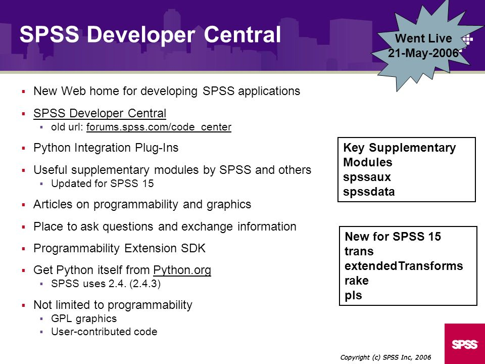 Went Live 21-May-2006 New Web home for developing SPSS applications SPSS Developer Central old url: forums.spss.com/code_center Python Integration Plug-Ins Useful supplementary modules by SPSS and others Updated for SPSS 15 Articles on programmability and graphics Place to ask questions and exchange information Programmability Extension SDK Get Python itself from Python.orgPython.org SPSS uses 2.4.