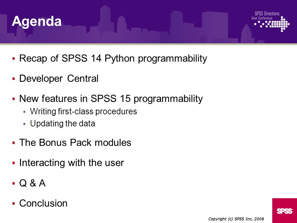 Recap of SPSS 14 Python programmability Developer Central New features in SPSS 15 programmability Writing first-class procedures Updating the data The Bonus Pack modules Interacting with the user Q & A Conclusion Copyright (c) SPSS Inc, 2006 Agenda