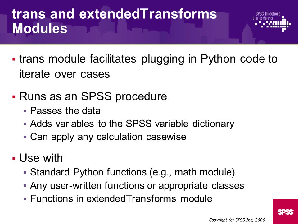 trans module facilitates plugging in Python code to iterate over cases Runs as an SPSS procedure Passes the data Adds variables to the SPSS variable dictionary Can apply any calculation casewise Use with Standard Python functions (e.g., math module) Any user-written functions or appropriate classes Functions in extendedTransforms module Copyright (c) SPSS Inc, 2006 trans and extendedTransforms Modules