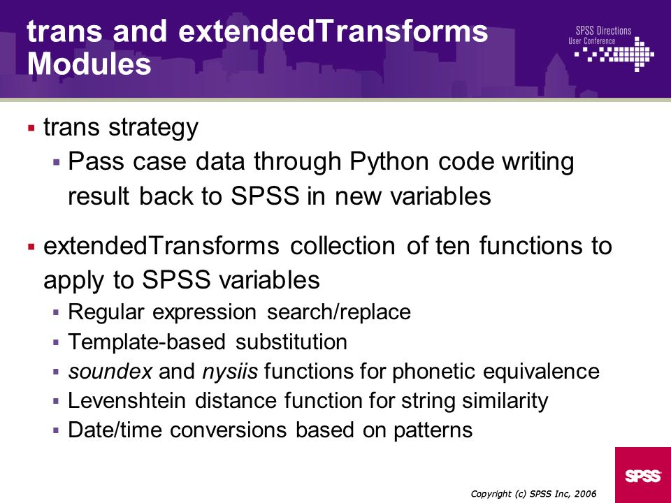 trans strategy Pass case data through Python code writing result back to SPSS in new variables extendedTransforms collection of ten functions to apply to SPSS variables Regular expression search/replace Template-based substitution soundex and nysiis functions for phonetic equivalence Levenshtein distance function for string similarity Date/time conversions based on patterns Copyright (c) SPSS Inc, 2006 trans and extendedTransforms Modules
