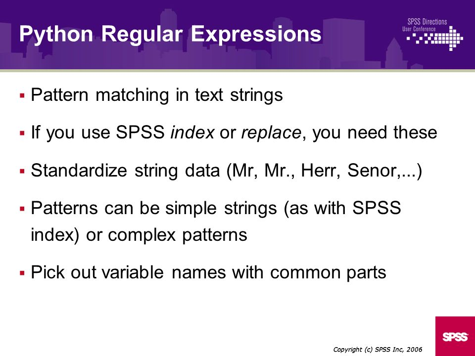 Pattern matching in text strings If you use SPSS index or replace, you need these Standardize string data (Mr, Mr., Herr, Senor,...) Patterns can be simple strings (as with SPSS index) or complex patterns Pick out variable names with common parts Copyright (c) SPSS Inc, 2006 Python Regular Expressions
