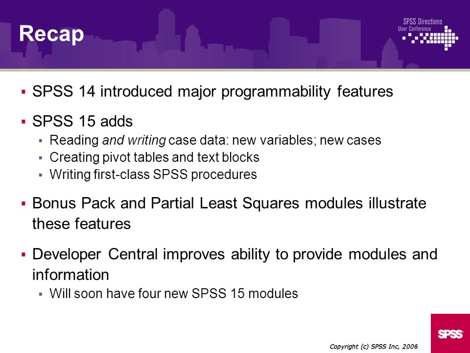 SPSS 14 introduced major programmability features SPSS 15 adds Reading and writing case data: new variables; new cases Creating pivot tables and text blocks Writing first-class SPSS procedures Bonus Pack and Partial Least Squares modules illustrate these features Developer Central improves ability to provide modules and information Will soon have four new SPSS 15 modules Copyright (c) SPSS Inc, 2006 Recap