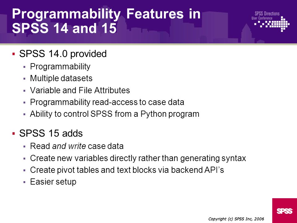 SPSS 14.0 provided Programmability Multiple datasets Variable and File Attributes Programmability read-access to case data Ability to control SPSS from a Python program SPSS 15 adds Read and write case data Create new variables directly rather than generating syntax Create pivot tables and text blocks via backend APIs Easier setup Copyright (c) SPSS Inc, 2006 Programmability Features in SPSS 14 and 15