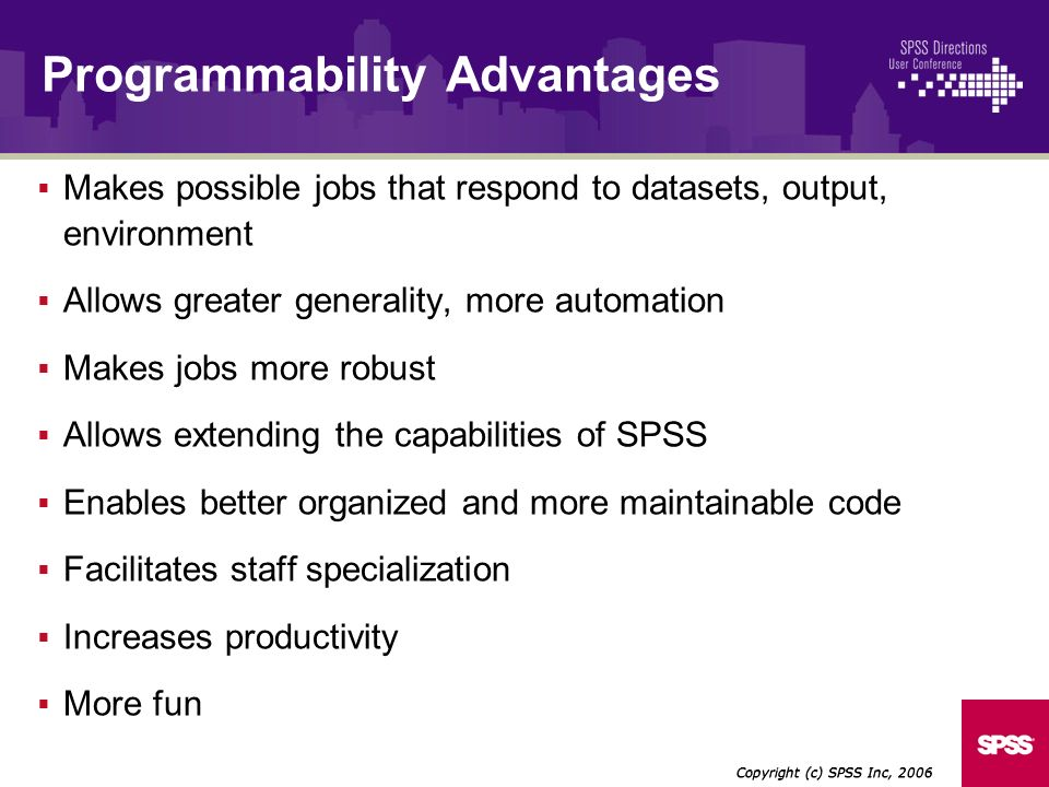 Makes possible jobs that respond to datasets, output, environment Allows greater generality, more automation Makes jobs more robust Allows extending the capabilities of SPSS Enables better organized and more maintainable code Facilitates staff specialization Increases productivity More fun Copyright (c) SPSS Inc, 2006 Programmability Advantages