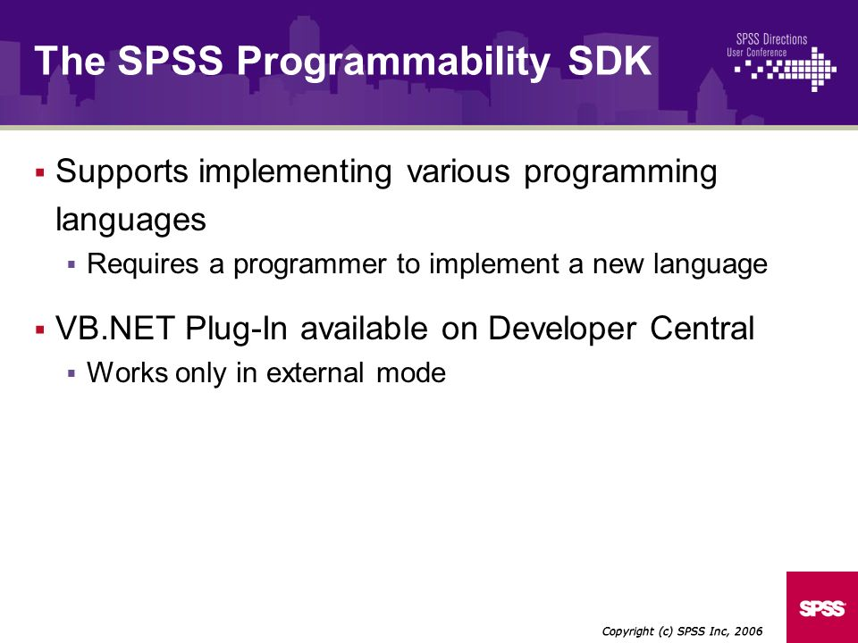 Supports implementing various programming languages Requires a programmer to implement a new language VB.NET Plug-In available on Developer Central Works only in external mode Copyright (c) SPSS Inc, 2006 The SPSS Programmability SDK