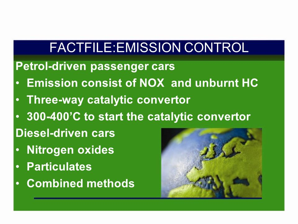 FACTFILE:EMISSION CONTROL Petrol-driven passenger cars Emission consist of NOX and unburnt HC Three-way catalytic convertor 300-400C to start the catalytic convertor Diesel-driven cars Nitrogen oxides Particulates Combined methods