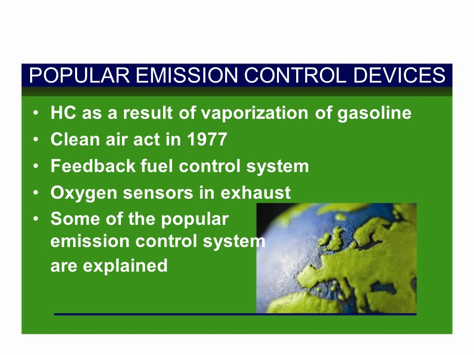 POPULAR EMISSION CONTROL DEVICES HC as a result of vaporization of gasoline Clean air act in 1977 Feedback fuel control system Oxygen sensors in exhaust Some of the popular emission control system are explained