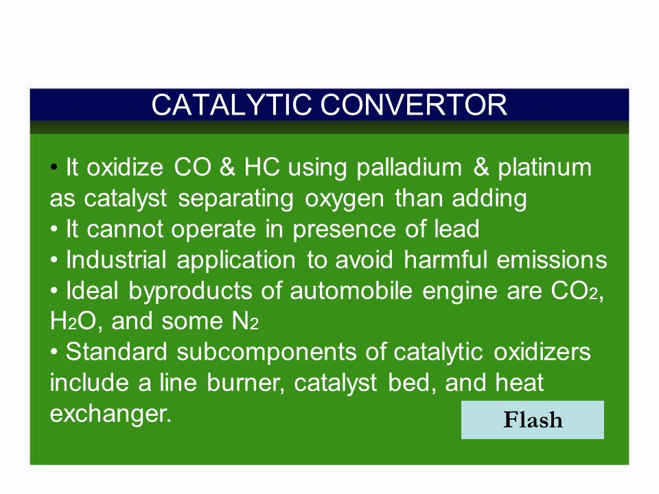 CATALYTIC CONVERTOR Flash It oxidize CO & HC using palladium & platinum as catalyst separating oxygen than adding It cannot operate in presence of lead Industrial application to avoid harmful emissions Ideal byproducts of automobile engine are CO 2, H 2 O, and some N 2 Standard subcomponents of catalytic oxidizers include a line burner, catalyst bed, and heat exchanger.