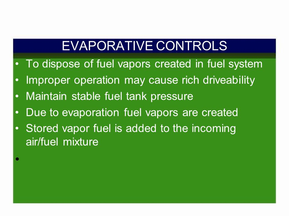 EVAPORATIVE CONTROLS To dispose of fuel vapors created in fuel system Improper operation may cause rich driveability Maintain stable fuel tank pressure Due to evaporation fuel vapors are created Stored vapor fuel is added to the incoming air/fuel mixture