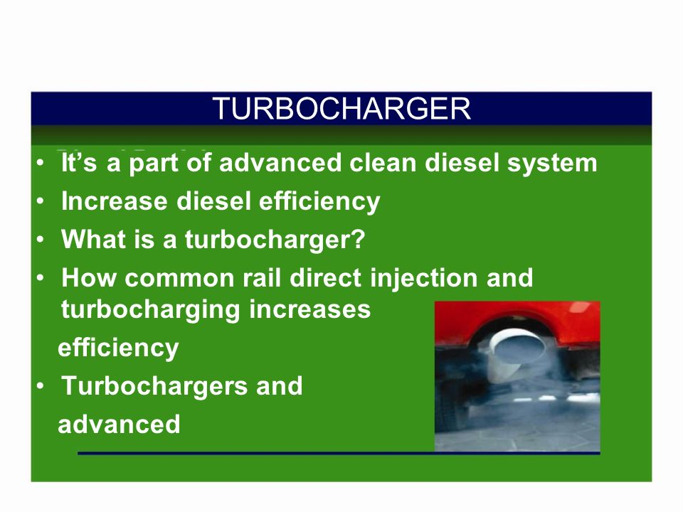 Its a part of advanced clean diesel system Increase diesel efficiency What is a turbocharger.