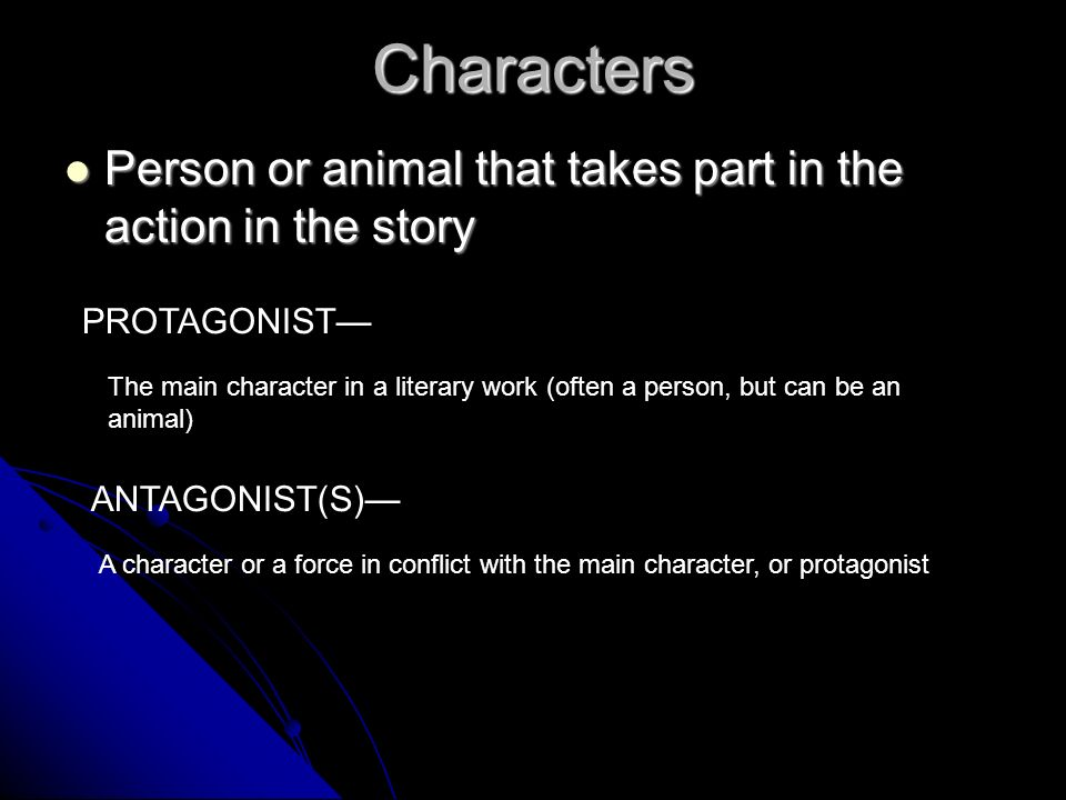 Characters Person or animal that takes part in the action in the story Person or animal that takes part in the action in the story PROTAGONIST The main character in a literary work (often a person, but can be an animal) ANTAGONIST(S) A character or a force in conflict with the main character, or protagonist
