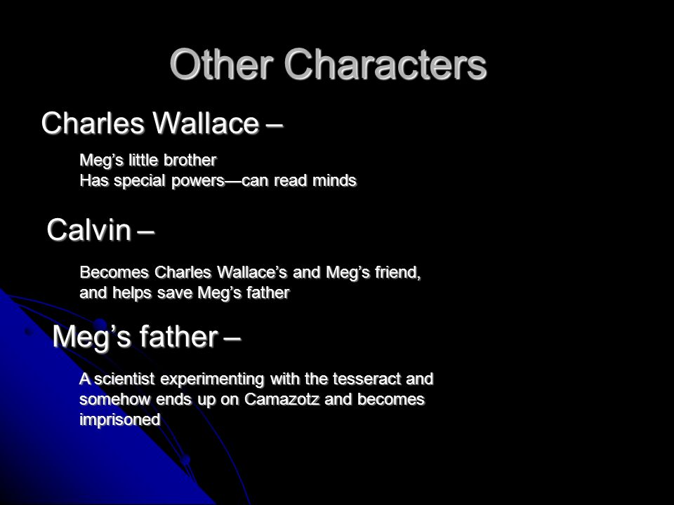 Other Characters Charles Wallace – Calvin – Megs little brother Has special powerscan read minds Becomes Charles Wallaces and Megs friend, and helps save Megs father Megs father – A scientist experimenting with the tesseract and somehow ends up on Camazotz and becomes imprisoned