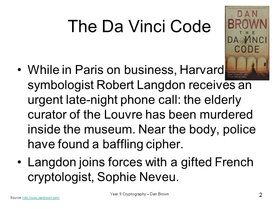 Year 9 Cryptography – Dan Brown 2 The Da Vinci Code While in Paris on business, Harvard symbologist Robert Langdon receives an urgent late-night phone call: the elderly curator of the Louvre has been murdered inside the museum.