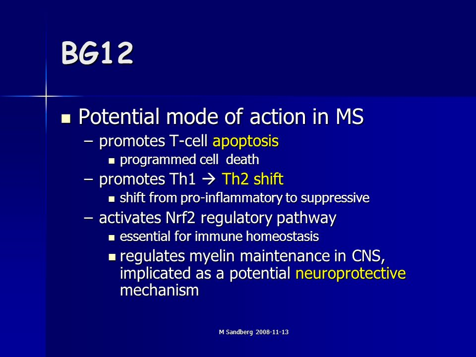 M Sandberg 2008-11-13 BG12 Potential mode of action in MS Potential mode of action in MS –promotes T-cell apoptosis programmed cell death programmed cell death –promotes Th1 Th2 shift shift from pro-inflammatory to suppressive shift from pro-inflammatory to suppressive –activates Nrf2 regulatory pathway essential for immune homeostasis essential for immune homeostasis regulates myelin maintenance in CNS, implicated as a potential neuroprotective mechanism regulates myelin maintenance in CNS, implicated as a potential neuroprotective mechanism