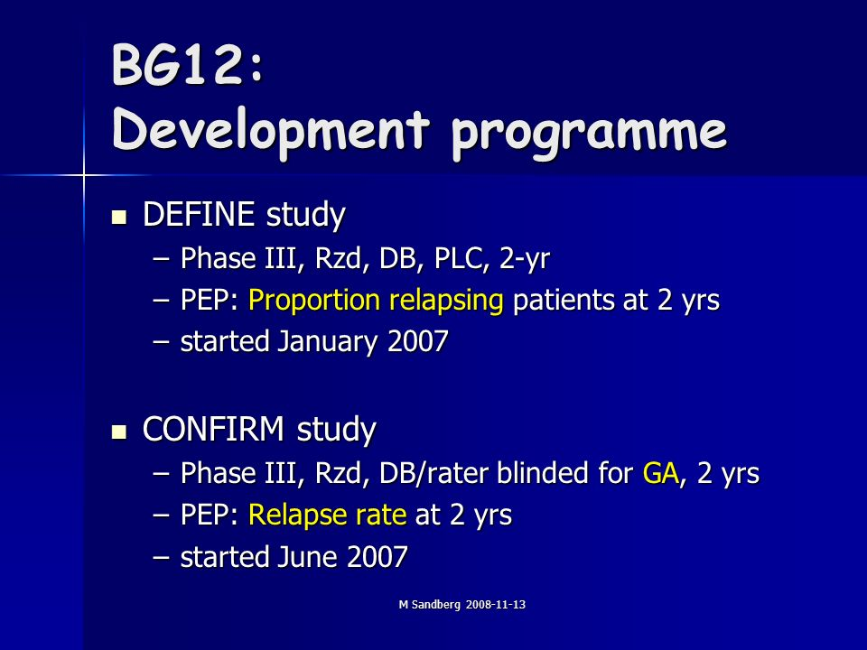 M Sandberg 2008-11-13 BG12: Development programme DEFINE study DEFINE study –Phase III, Rzd, DB, PLC, 2-yr –PEP: Proportion relapsing patients at 2 yrs –started January 2007 CONFIRM study CONFIRM study –Phase III, Rzd, DB/rater blinded for GA, 2 yrs –PEP: Relapse rate at 2 yrs –started June 2007