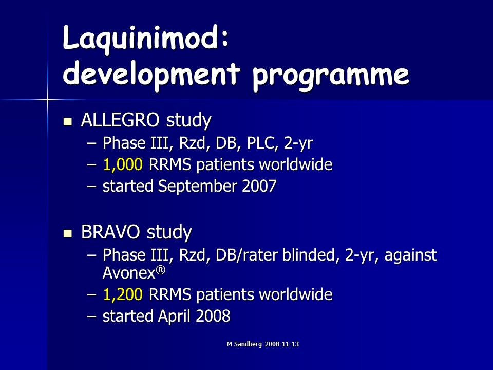 M Sandberg 2008-11-13 Laquinimod: development programme ALLEGRO study ALLEGRO study –Phase III, Rzd, DB, PLC, 2-yr –1,000 RRMS patients worldwide –started September 2007 BRAVO study BRAVO study –Phase III, Rzd, DB/rater blinded, 2-yr, against Avonex ® –1,200 RRMS patients worldwide –started April 2008