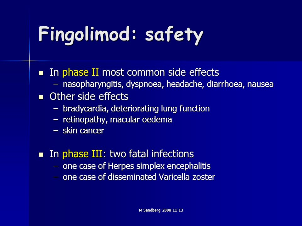 M Sandberg 2008-11-13 Fingolimod: safety In phase II most common side effects In phase II most common side effects –nasopharyngitis, dyspnoea, headache, diarrhoea, nausea Other side effects Other side effects –bradycardia, deteriorating lung function –retinopathy, macular oedema –skin cancer In phase III: two fatal infections In phase III: two fatal infections –one case of Herpes simplex encephalitis –one case of disseminated Varicella zoster