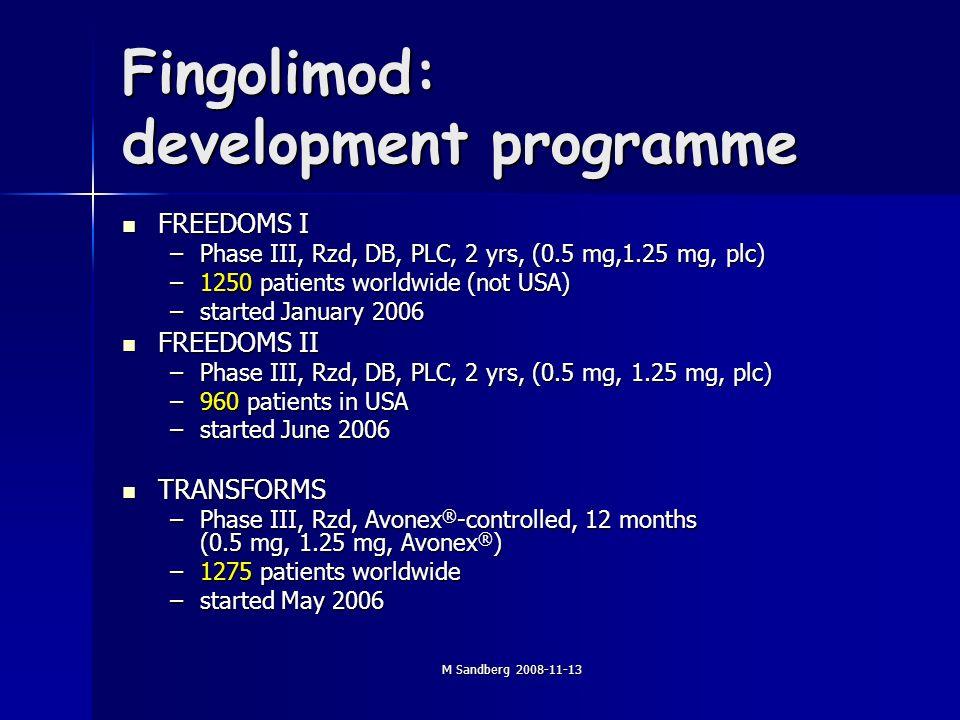 M Sandberg 2008-11-13 Fingolimod: development programme FREEDOMS I FREEDOMS I –Phase III, Rzd, DB, PLC, 2 yrs, (0.5 mg,1.25 mg, plc) –1250 patients worldwide (not USA) –started January 2006 FREEDOMS II FREEDOMS II –Phase III, Rzd, DB, PLC, 2 yrs, (0.5 mg, 1.25 mg, plc) –960 patients in USA –started June 2006 TRANSFORMS TRANSFORMS –Phase III, Rzd, Avonex ® -controlled, 12 months (0.5 mg, 1.25 mg, Avonex ® ) –1275 patients worldwide –started May 2006