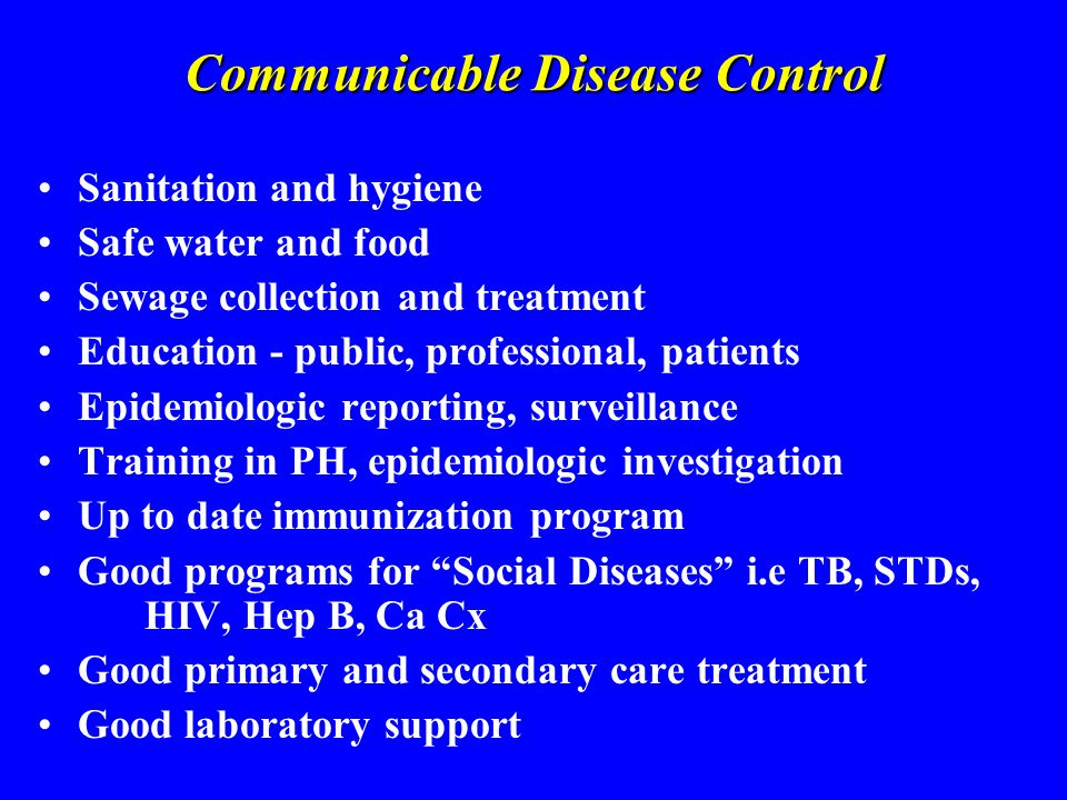 Communicable Disease Control Sanitation and hygiene Safe water and food Sewage collection and treatment Education - public, professional, patients Epidemiologic reporting, surveillance Training in PH, epidemiologic investigation Up to date immunization program Good programs for Social Diseases i.e TB, STDs, HIV, Hep B, Ca Cx Good primary and secondary care treatment Good laboratory support