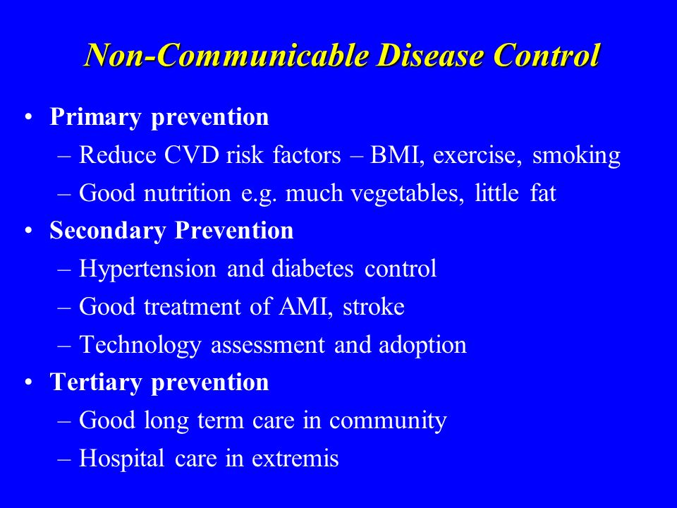 Non-Communicable Disease Control Primary prevention –Reduce CVD risk factors – BMI, exercise, smoking –Good nutrition e.g.