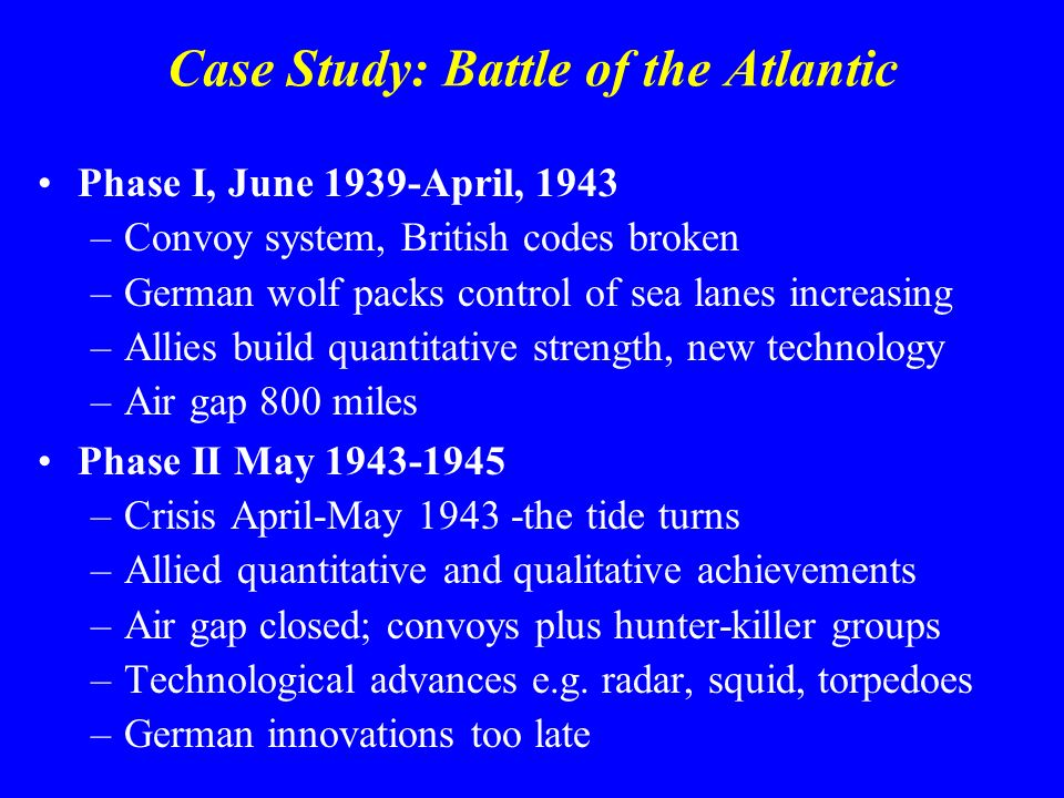 Case Study: Battle of the Atlantic Phase I, June 1939-April, 1943 –Convoy system, British codes broken –German wolf packs control of sea lanes increasing –Allies build quantitative strength, new technology –Air gap 800 miles Phase II May –Crisis April-May the tide turns –Allied quantitative and qualitative achievements –Air gap closed; convoys plus hunter-killer groups –Technological advances e.g.