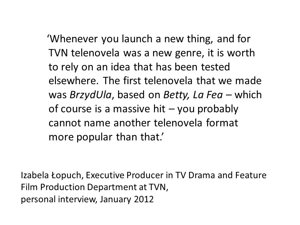 Izabela Łopuch, Executive Producer in TV Drama and Feature Film Production Department at TVN, personal interview, January 2012 Whenever you launch a new thing, and for TVN telenovela was a new genre, it is worth to rely on an idea that has been tested elsewhere.