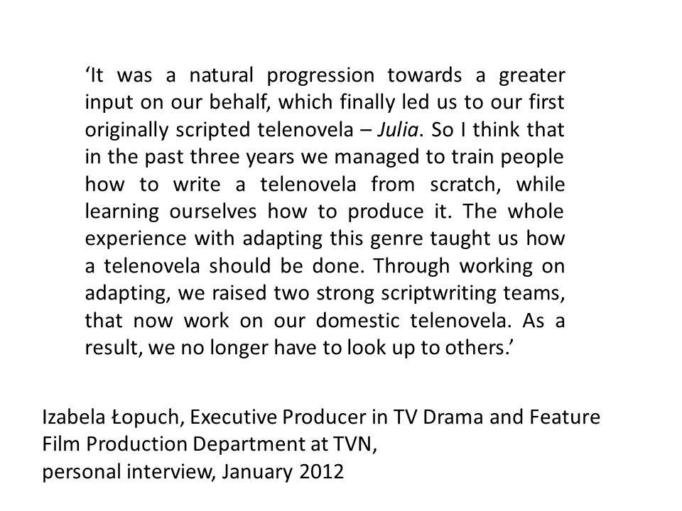 Izabela Łopuch, Executive Producer in TV Drama and Feature Film Production Department at TVN, personal interview, January 2012 It was a natural progression towards a greater input on our behalf, which finally led us to our first originally scripted telenovela – Julia.