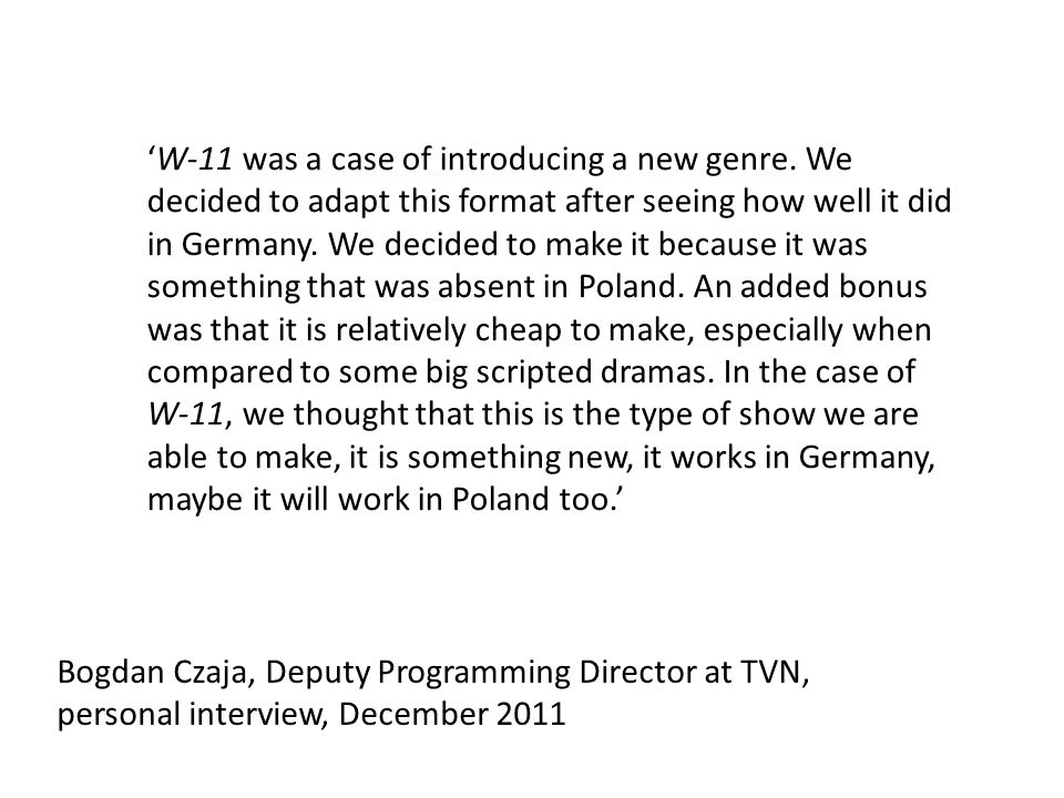 Bogdan Czaja, Deputy Programming Director at TVN, personal interview, December 2011 W-11 was a case of introducing a new genre.