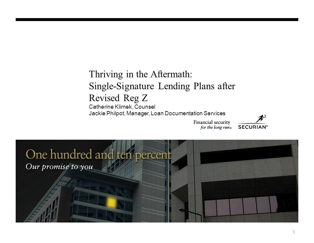 Thriving in the Aftermath: Single-Signature Lending Plans after Revised Reg Z Catherine Klimek, Counsel Jackie Philpot, Manager, Loan Documentation Services 1