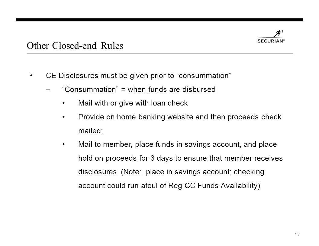 Other Closed-end Rules CE Disclosures must be given prior to consummation –Consummation = when funds are disbursed Mail with or give with loan check Provide on home banking website and then proceeds check mailed; Mail to member, place funds in savings account, and place hold on proceeds for 3 days to ensure that member receives disclosures.
