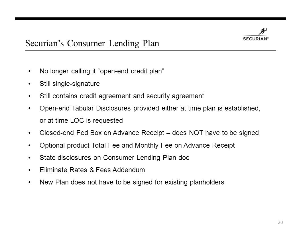 Securians Consumer Lending Plan No longer calling it open-end credit plan Still single-signature Still contains credit agreement and security agreement Open-end Tabular Disclosures provided either at time plan is established, or at time LOC is requested Closed-end Fed Box on Advance Receipt – does NOT have to be signed Optional product Total Fee and Monthly Fee on Advance Receipt State disclosures on Consumer Lending Plan doc Eliminate Rates & Fees Addendum New Plan does not have to be signed for existing planholders 20