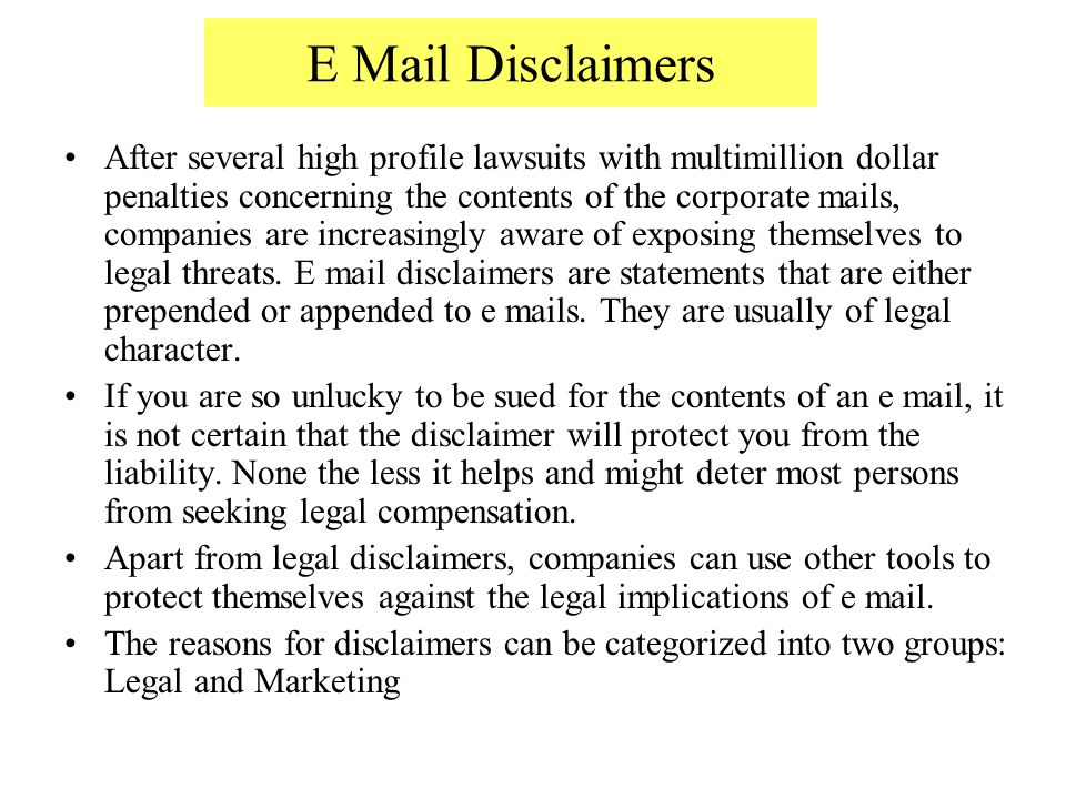 E Mail Disclaimers After several high profile lawsuits with multimillion dollar penalties concerning the contents of the corporate mails, companies are increasingly aware of exposing themselves to legal threats.