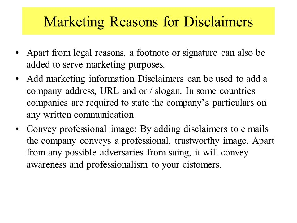 Marketing Reasons for Disclaimers Apart from legal reasons, a footnote or signature can also be added to serve marketing purposes.