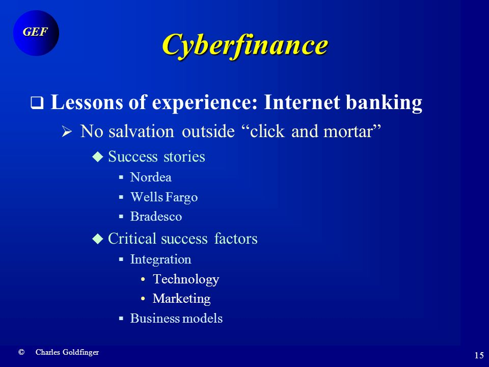 © Charles Goldfinger GEF 14 Cyberfinance Lessons of experience: Internet banking Iceberg costs Implementation complexity Client acquisition Difficult entry Obstacle course Not a Killer application .