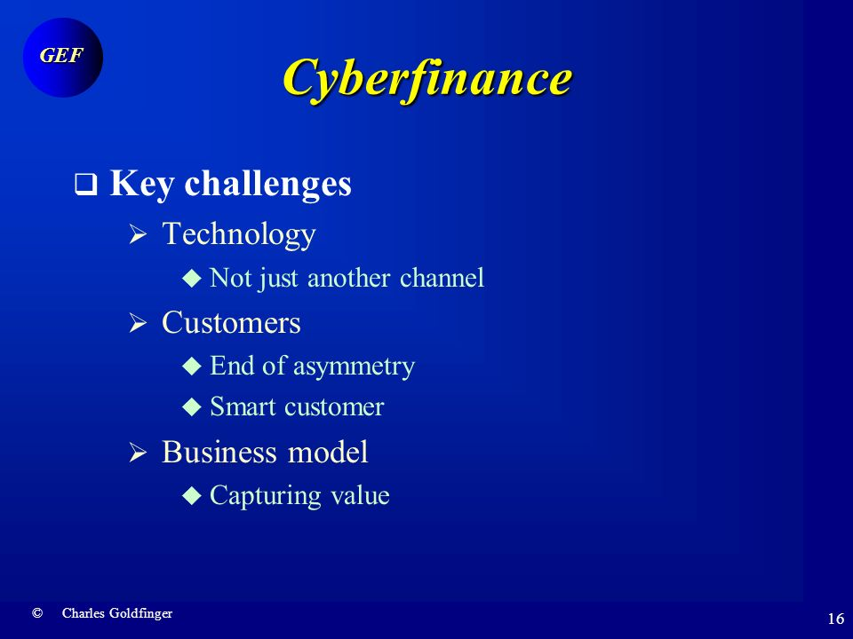 © Charles Goldfinger GEF 15 Cyberfinance Lessons of experience: Internet banking No salvation outside click and mortar Success stories Nordea Wells Fargo Bradesco Critical success factors Integration Technology Marketing Business models